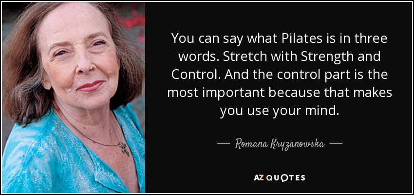 You can say what Pilates is in three words. Stretch with Strength and Control. And the control part is the most important because that makes you use your mind. - Romana Kryzanowska