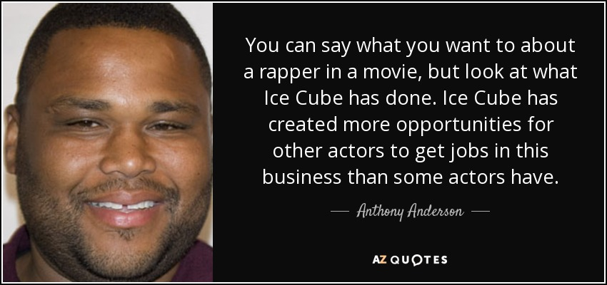 You can say what you want to about a rapper in a movie, but look at what Ice Cube has done. Ice Cube has created more opportunities for other actors to get jobs in this business than some actors have. - Anthony Anderson
