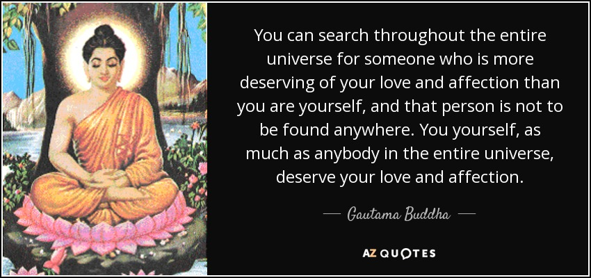 You can search throughout the entire universe for someone who is more deserving of your love and affection than you are yourself, and that person is not to be found anywhere. You yourself, as much as anybody in the entire universe, deserve your love and affection. - Gautama Buddha