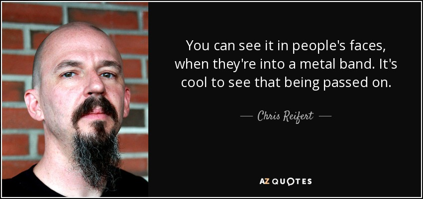 You can see it in people's faces, when they're into a metal band. It's cool to see that being passed on. - Chris Reifert