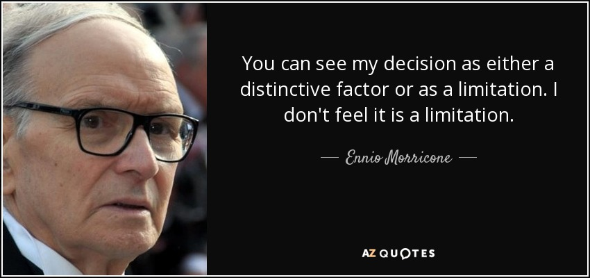 You can see my decision as either a distinctive factor or as a limitation. I don't feel it is a limitation. - Ennio Morricone