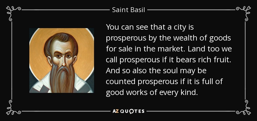 You can see that a city is prosperous by the wealth of goods for sale in the market. Land too we call prosperous if it bears rich fruit. And so also the soul may be counted prosperous if it is full of good works of every kind. - Saint Basil