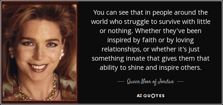 You can see that in people around the world who struggle to survive with little or nothing. Whether they've been inspired by faith or by loving relationships, or whether it's just something innate that gives them that ability to shine and inspire others. - Queen Noor of Jordan