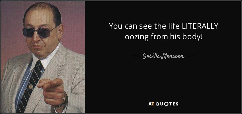 You can see the life LITERALLY oozing from his body! - Gorilla Monsoon