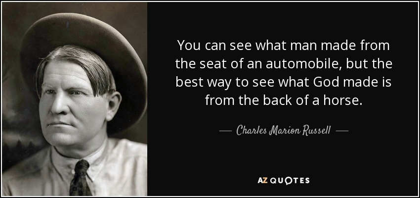 You can see what man made from the seat of an automobile, but the best way to see what God made is from the back of a horse. - Charles Marion Russell