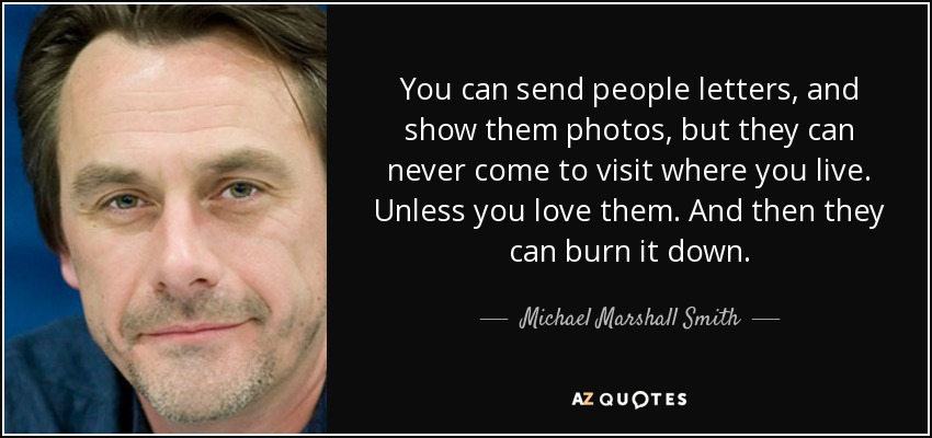 You can send people letters, and show them photos, but they can never come to visit where you live. Unless you love them. And then they can burn it down. - Michael Marshall Smith