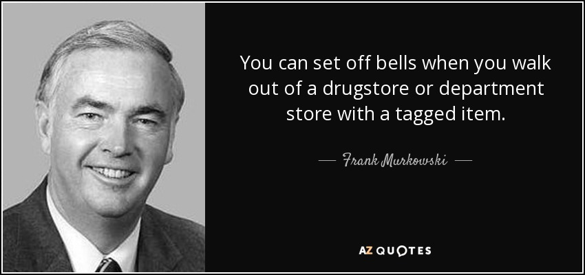 You can set off bells when you walk out of a drugstore or department store with a tagged item. - Frank Murkowski