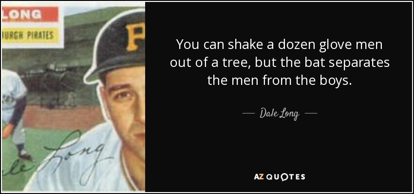 You can shake a dozen glove men out of a tree, but the bat separates the men from the boys. - Dale Long