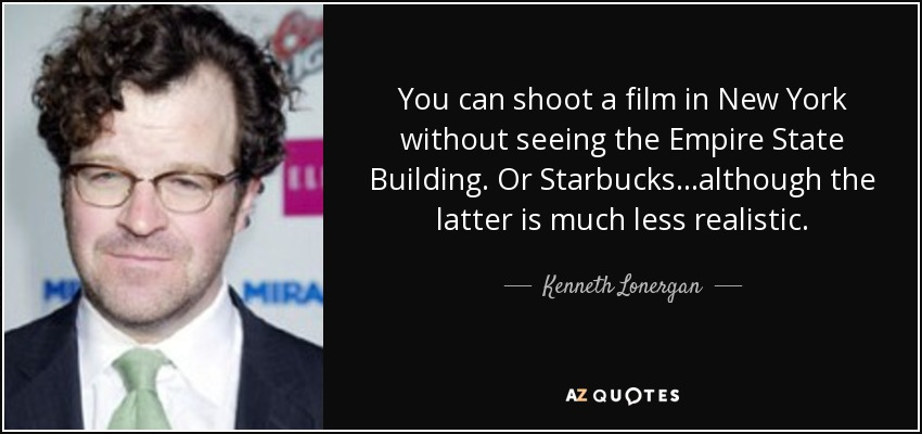 You can shoot a film in New York without seeing the Empire State Building. Or Starbucks...although the latter is much less realistic. - Kenneth Lonergan