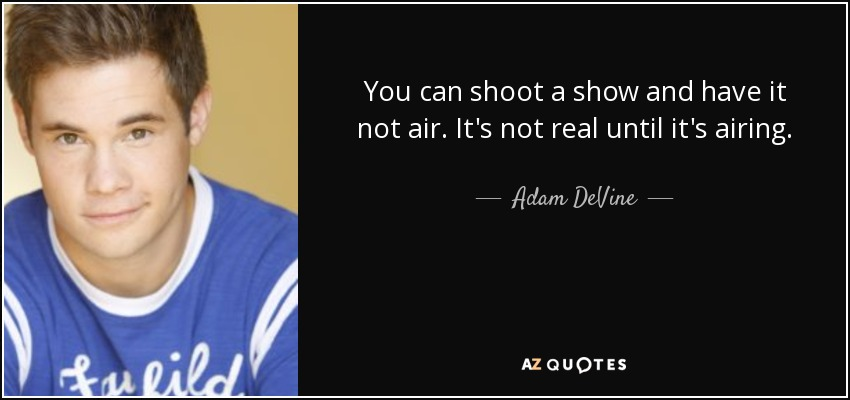 You can shoot a show and have it not air. It's not real until it's airing. - Adam DeVine