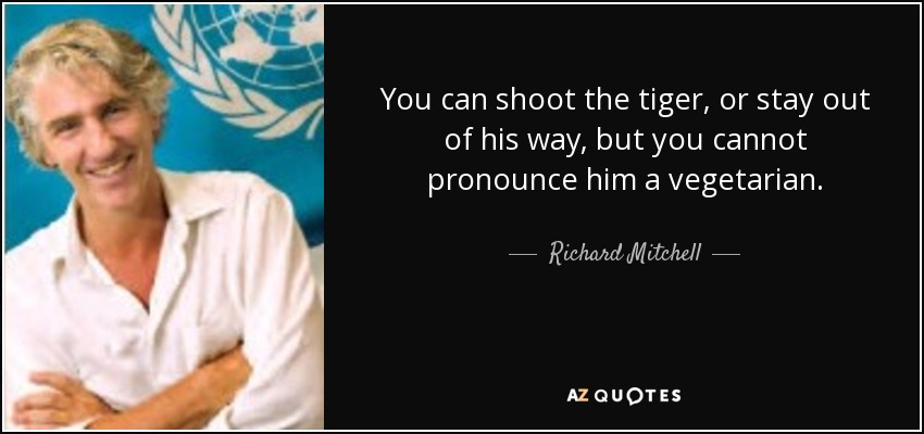 You can shoot the tiger, or stay out of his way, but you cannot pronounce him a vegetarian. - Richard Mitchell