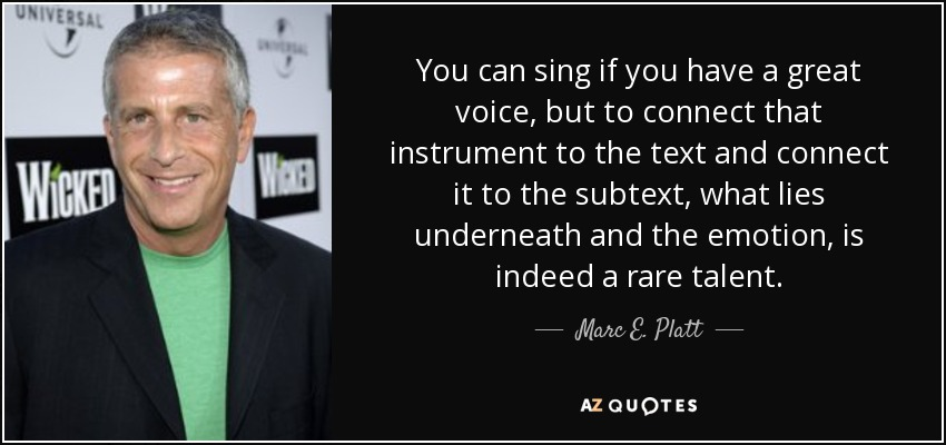 You can sing if you have a great voice, but to connect that instrument to the text and connect it to the subtext, what lies underneath and the emotion, is indeed a rare talent. - Marc E. Platt