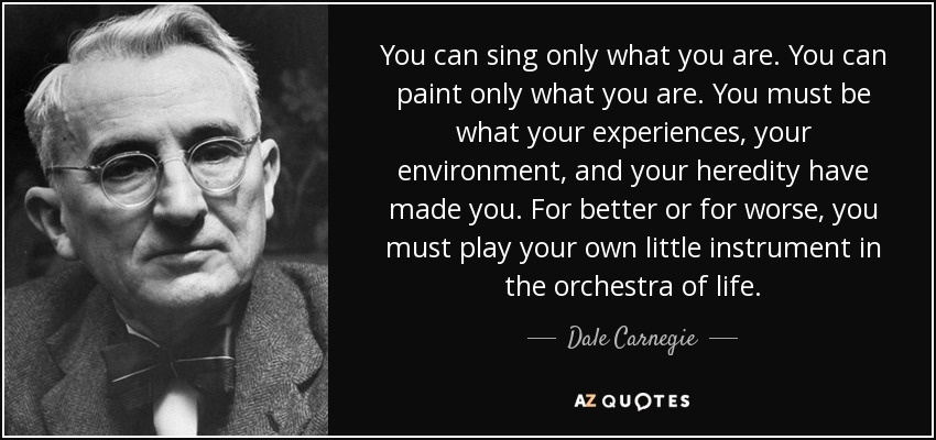 You can sing only what you are. You can paint only what you are. You must be what your experiences, your environment, and your heredity have made you. For better or for worse, you must play your own little instrument in the orchestra of life. - Dale Carnegie