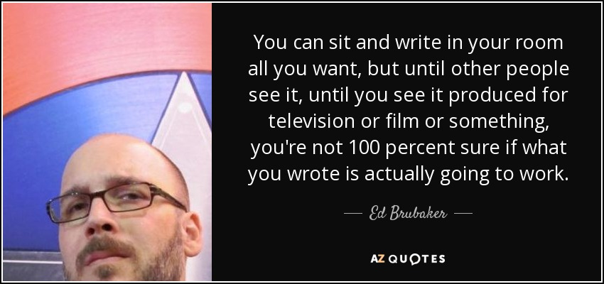 You can sit and write in your room all you want, but until other people see it, until you see it produced for television or film or something, you're not 100 percent sure if what you wrote is actually going to work. - Ed Brubaker