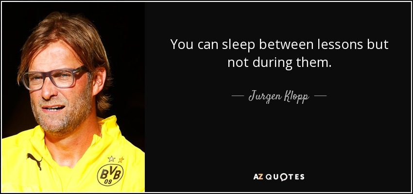 You can sleep between lessons but not during them. - Jurgen Klopp
