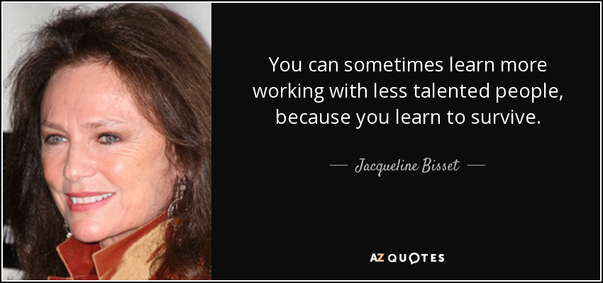 You can sometimes learn more working with less talented people, because you learn to survive. - Jacqueline Bisset
