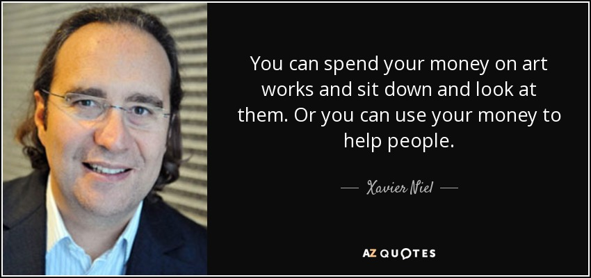 You can spend your money on art works and sit down and look at them. Or you can use your money to help people. - Xavier Niel