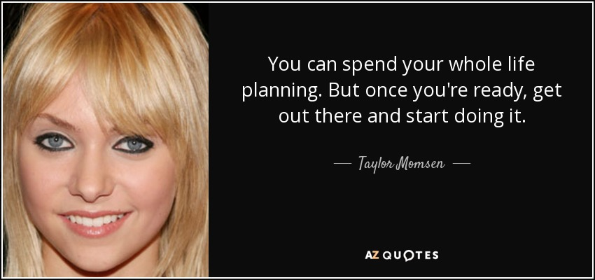 You can spend your whole life planning. But once you're ready, get out there and start doing it. - Taylor Momsen