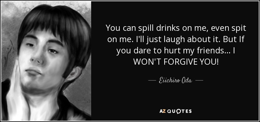You can spill drinks on me, even spit on me. I'll just laugh about it. But If you dare to hurt my friends... I WON'T FORGIVE YOU! - Eiichiro Oda