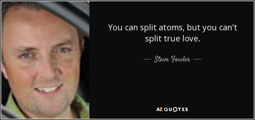 You can split atoms, but you can't split true love. - Steve Fowler