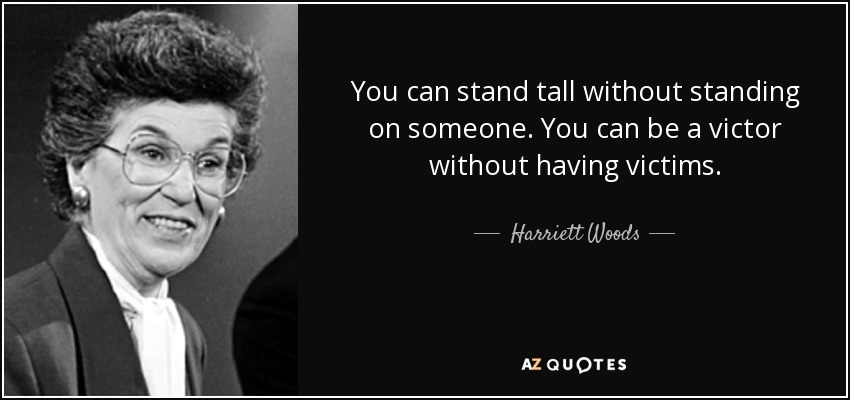 You can stand tall without standing on someone. You can be a victor without having victims. - Harriett Woods