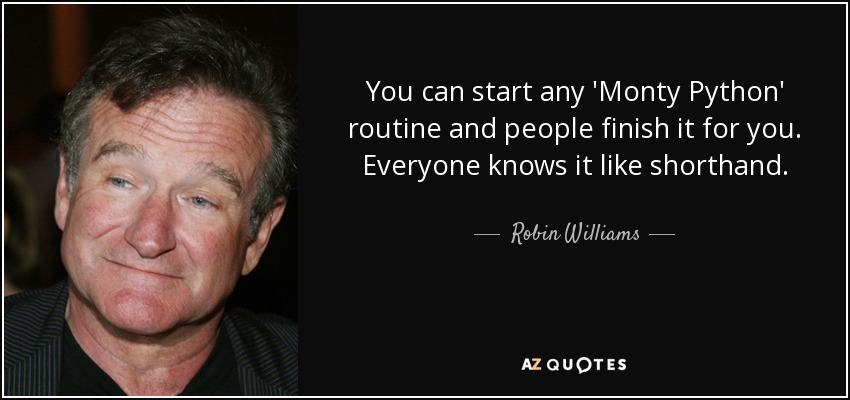 You can start any 'Monty Python' routine and people finish it for you. Everyone knows it like shorthand. - Robin Williams