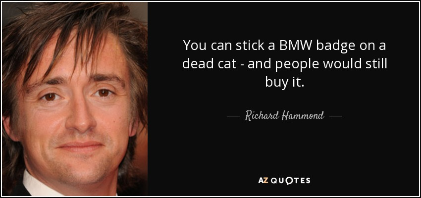 You can stick a BMW badge on a dead cat - and people would still buy it. - Richard Hammond