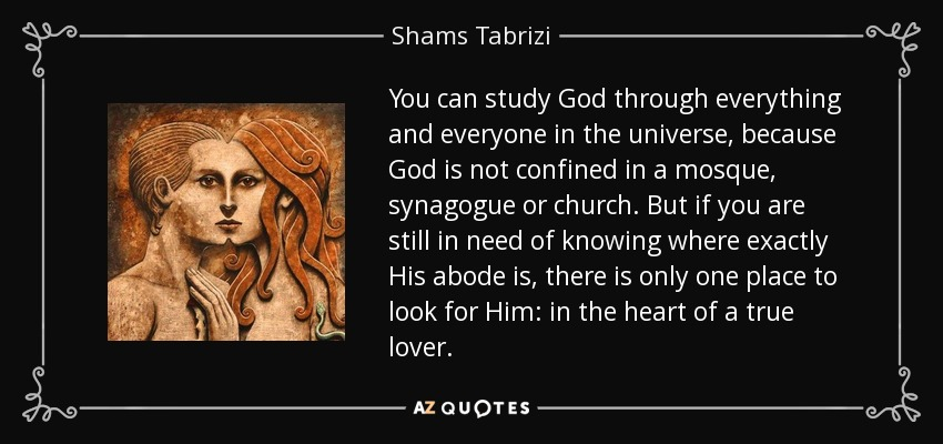 You can study God through everything and everyone in the universe, because God is not confined in a mosque, synagogue or church. But if you are still in need of knowing where exactly His abode is, there is only one place to look for Him: in the heart of a true lover. - Shams Tabrizi