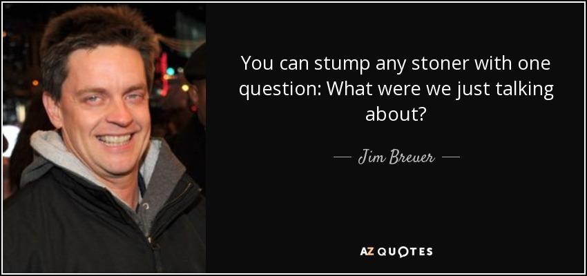You can stump any stoner with one question: What were we just talking about? - Jim Breuer