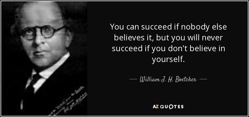 You can succeed if nobody else believes it, but you will never succeed if you don't believe in yourself. - William J. H. Boetcker