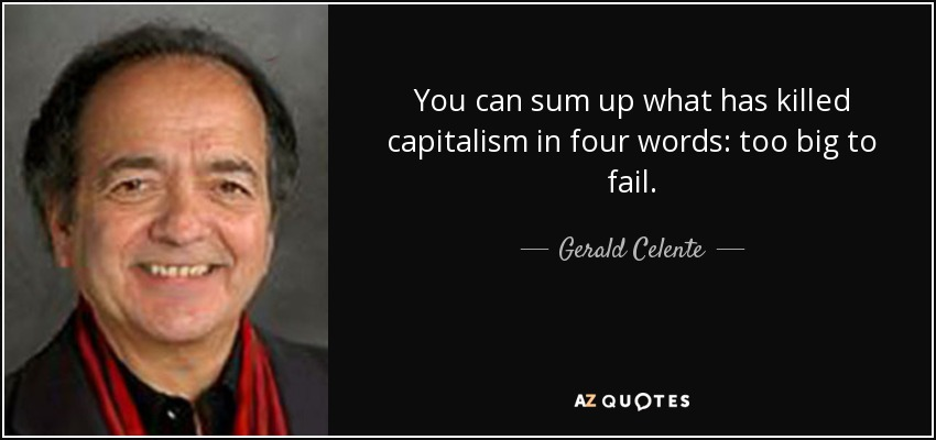 You can sum up what has killed capitalism in four words: too big to fail. - Gerald Celente