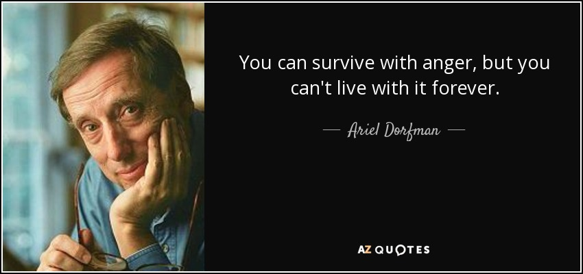 You can survive with anger, but you can't live with it forever. - Ariel Dorfman