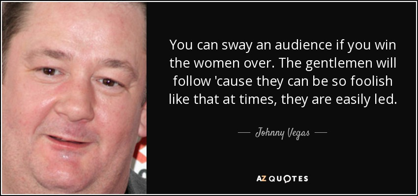 You can sway an audience if you win the women over. The gentlemen will follow 'cause they can be so foolish like that at times, they are easily led. - Johnny Vegas