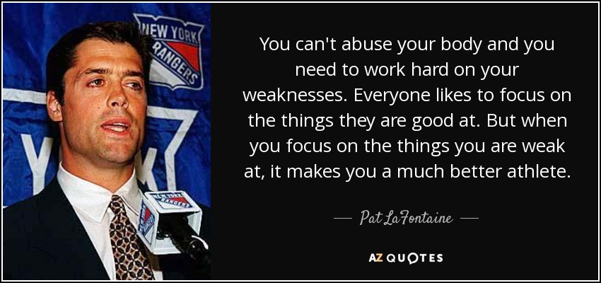 You can't abuse your body and you need to work hard on your weaknesses. Everyone likes to focus on the things they are good at. But when you focus on the things you are weak at, it makes you a much better athlete. - Pat LaFontaine
