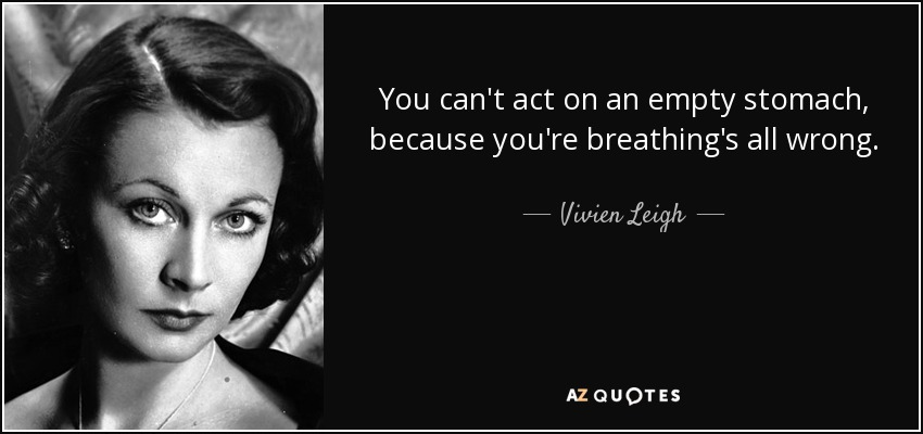 You can't act on an empty stomach, because you're breathing's all wrong. - Vivien Leigh