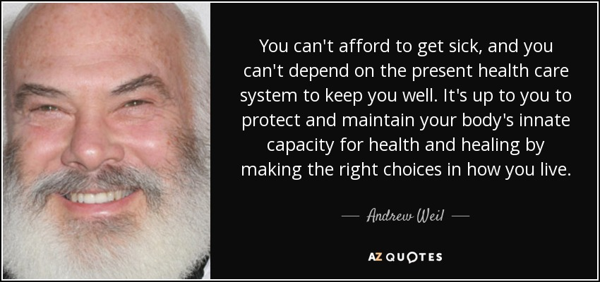 You can't afford to get sick, and you can't depend on the present health care system to keep you well. It's up to you to protect and maintain your body's innate capacity for health and healing by making the right choices in how you live. - Andrew Weil