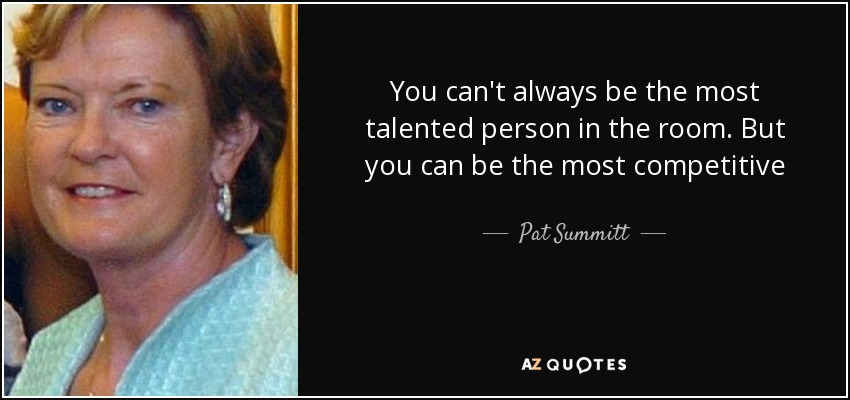 You can't always be the most talented person in the room. But you can be the most competitive - Pat Summitt