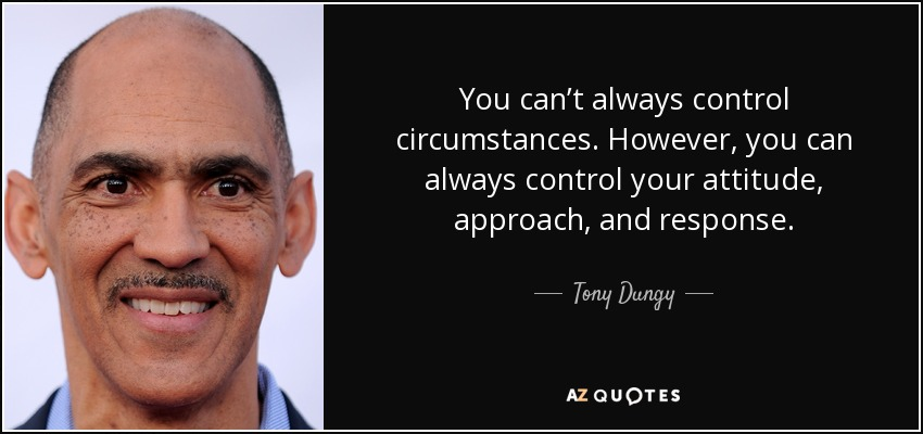 You can't always control circumstances. However, you can always control your attitude, approach, and response. - Tony Dungy