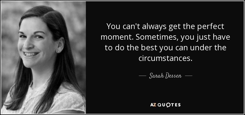 You can't always get the perfect moment. Sometimes, you just have to do the best you can under the circumstances. - Sarah Dessen