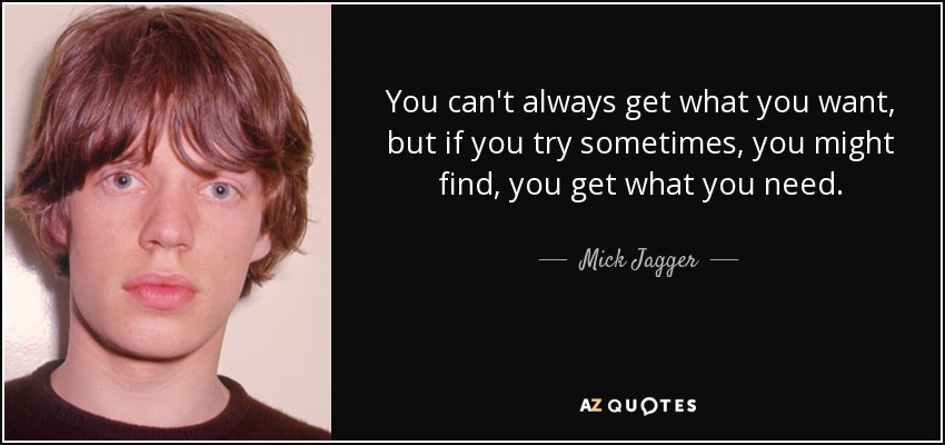 You can't always get what you want, but if you try sometimes, you might find, you get what you need. - Mick Jagger