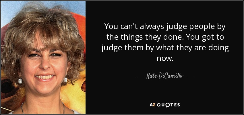 You can't always judge people by the things they done. You got to judge them by what they are doing now. - Kate DiCamillo