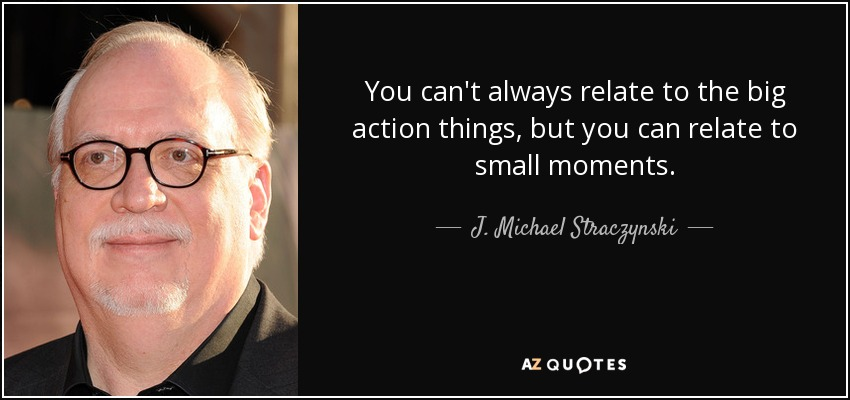You can't always relate to the big action things, but you can relate to small moments. - J. Michael Straczynski