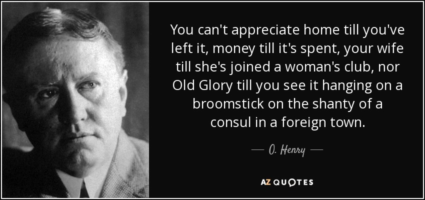 You can't appreciate home till you've left it, money till it's spent, your wife till she's joined a woman's club, nor Old Glory till you see it hanging on a broomstick on the shanty of a consul in a foreign town. - O. Henry