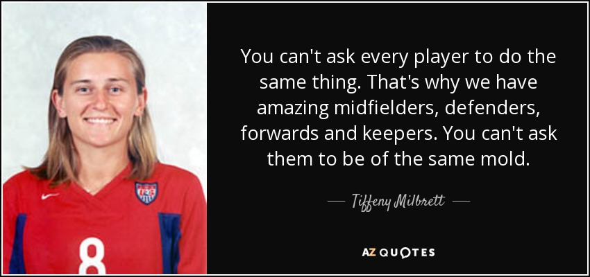 You can't ask every player to do the same thing. That's why we have amazing midfielders, defenders, forwards and keepers. You can't ask them to be of the same mold. - Tiffeny Milbrett