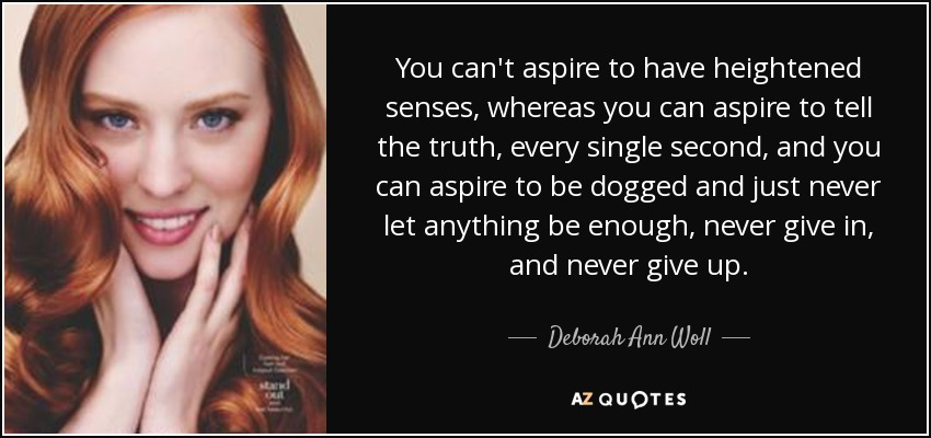 You can't aspire to have heightened senses, whereas you can aspire to tell the truth, every single second, and you can aspire to be dogged and just never let anything be enough, never give in, and never give up. - Deborah Ann Woll