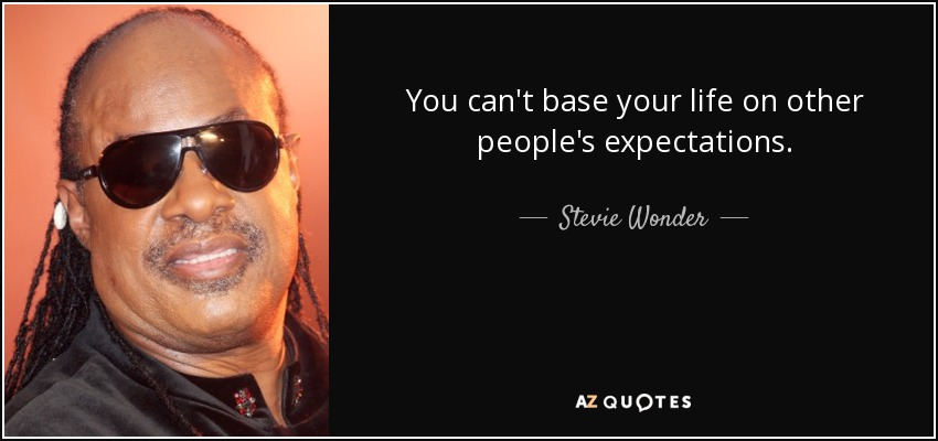 You can't base your life on other people's expectations. - Stevie Wonder
