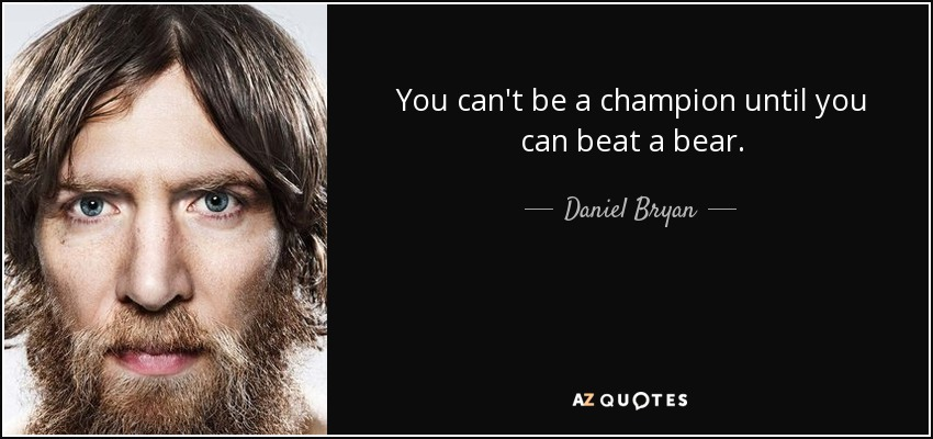 You can't be a champion until you can beat a bear. - Daniel Bryan