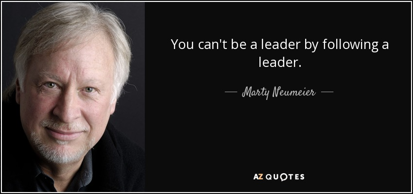 You can't be a leader by following a leader. - Marty Neumeier