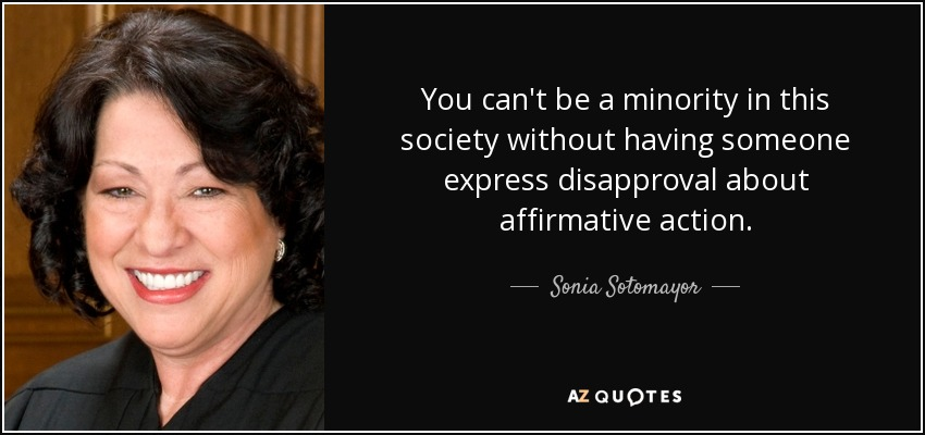 You can't be a minority in this society without having someone express disapproval about affirmative action. - Sonia Sotomayor