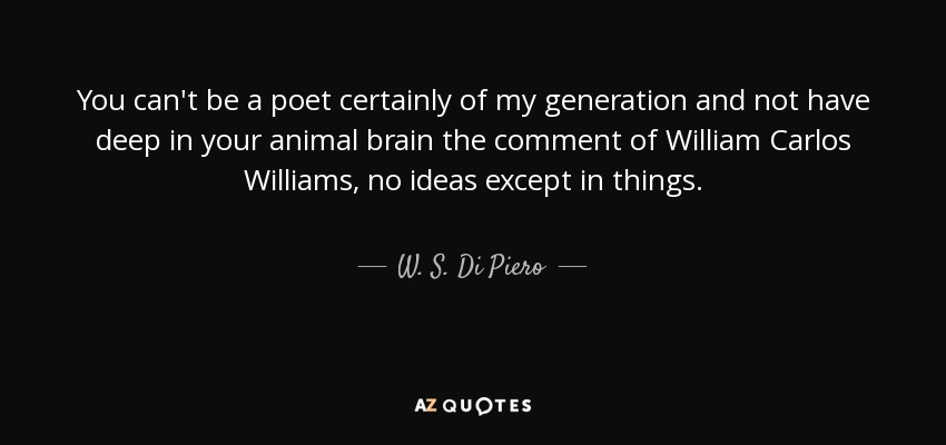 You can't be a poet certainly of my generation and not have deep in your animal brain the comment of William Carlos Williams, no ideas except in things. - W. S. Di Piero